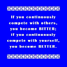 If you continuously complete with others, you become BITTER; if you continuously complete with yourself, you become BETTER.