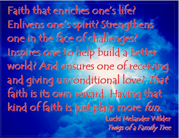 Faith that enriches one's life? Enlivens one's spirit? Strengthens one in the face of challenges? Inspires one to help build a better world? And ensures one of receiving and giving unconditional love? That faith is its own reward. Having that kind of faith is just plain more fun. #FaithIsFun #SeriousButFun #Recovery