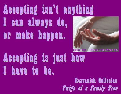 Accepting isn't anything I can always do, or make happen. Accepting is just how I have to be. #Accepting #AcceptMyself #TwigsOfAFamilyTree
