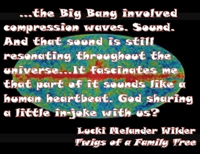 ...the Big Bang involved compression waves. Sound. And that sound is still resonating throughout the universe...It fascinates me that part of it sounds like a human heartbeat. God sharing a little in-joke with us? #Creation #Heartbeat #TwigsOfAFamilyTree