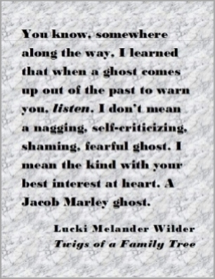 You know, somewhere along the way, I learned that when a ghost comes up out of the past to warn yu, listen. I don't mean a nagging, self-criticizing, shaming, fearful ghost. I mean the kind with your best interest at heart. A Jacob Marley ghost. #MarleyGhost #Listen #TwigsOfAFamilyTree