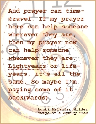 And prayer can time-travel. If my prayer here can help someone wherever they are, then my prayer now can help someone whenever they are. Lightyears or life-years, it's all the same. So maybe I'm paying some of it back(wards). #PrayerWorks #WhereWhen #TwigsOfAFamilyTree