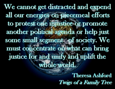 We cannot get distracted and expend all our energies on piecemeal efforts to protest one injustice or promote another political agenda or help just some small segment of society. We must concentrate on what can bring justice for and unify and uplift the whole world. #UpliftTheWorld #UnifyTheWorld #TwigsOfAFamilyTree