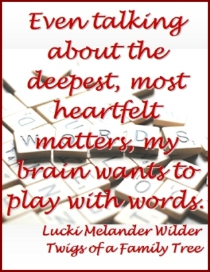 Even talking about the deepest, most heartfelt matters, my brain wants to play with words. #Wordplay #PlayWithWords #TwigsOfAFamilyTree