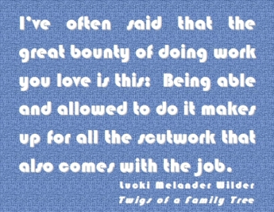 I've often said that the great bounty of doing work you live is this: Being able and allowed to do it makes up for all the scutwork that also comes with the job. #Work #WorkYouLove #TwigsOfAFamilyTree