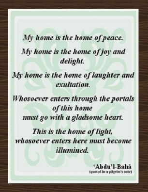 My home is the home of peace. My home is the home of joy and delight. My home is the home of laughter and exultation. Whosoever comes through the portals of this home must go with a gladsome heart. This is the home of light, whosoever enters here must become illumined. #Bahai #Home #abdulbaha