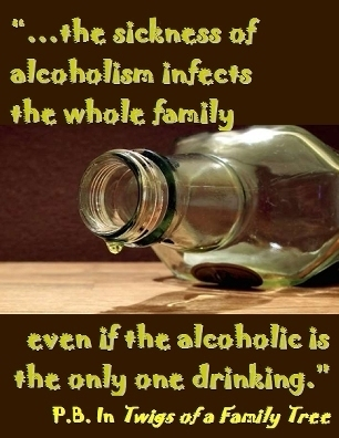 ...the sickness of alcoholism infects the whole family even if the alcoholic is the only one drinking. #Family #NotImmune #TwigsOfAFamilyTree