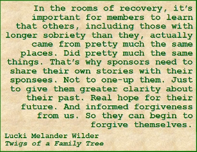 In the rooms of recovery, it's important for members to learn that others, including those with longer sobriety than they, actually came from pretty much the same places. Did pretty much the same things. That's why sponsors need to share their own stories with their sponsees. Not to one-up them. Just to give them greater clarity about their past. Real hope for their future. And informed forgiveness from us. So they can begin to forgive themselves. #Sponsorship #Stories #TwigsOfAFamilyTree