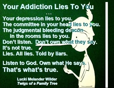 Your addiction lies to you ... Your depression lies to you. The committee in your head lies to you. The judgmental bleeding deacon in the rooms lies to you. Don't listen. Don't own what they say. It's not true. Lies. All lies. Told by liars. Listen to God. Own what He says. That's what's true. #ItsALie #DepressionIsALiar #TwigsOfAFamilyTree