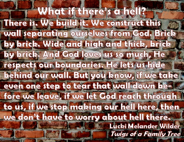 What if there's a hell? There is. We build it. We construct this wall separating ourselves from God. Brick by brick. Wide and high and thick, brick by brick. And God loves us so much, He respects our boundaries. He lets us hide behind our wall. but you know, if we take even one step to tear that wall down before we leave, if we let God reach through to us, if we stop making our hell here, then we don't have to worry about hell there. #Hell #Walls #TwigsOfAFamilyTree