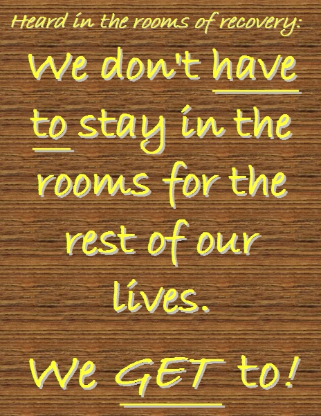 We don't HAVE TO stay in the rooms for the rest of our lives. We GET to! #InTheRooms #LifeJourney #Recovery