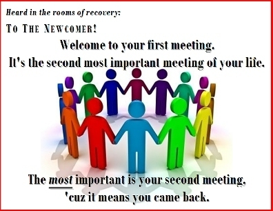 To the Newcomer! Welcome to your first meeting. It's the second most important meeting of your life. The MOST important is your second meeting, 'cuz it means you came back. #Welcome #MostImportant #Recovery