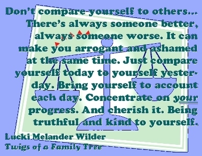 Don't compare yourself to others...There's always someone better, always someone worse. It can make you arrogant and ashamed at the same time. Just compare yourself today to yourself yesterday. Bring yourself to account each day. Concentrate on your progress. and sherish it. Being truthful and kind to yourself. #Don'tCompare #Progress #TwigsOfAFamilyTree