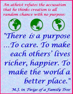 "An atheist refutes the accusation that he thingks creation is all random chance with no purpose: ""There IS a purpose...To care. To make each others' lives ricker, happier. To make the world a better place."" #Purpose #Caring #TwigsOfAFamilyTree"