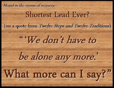 "Shortest Lead Ever? (on a quote from the 12 & 12) "" 'We don't have to be alone any more.'  What more can I say? "" #Alone #NotAlone #Recovery"