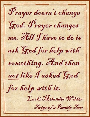 Prayer doesn't change God. Prayer changes me. All I have to do is ask God for help with something. And then ACT like I asked God for help with it. #Prayer #ActLikeIt #TwigsOfAFamilyTree