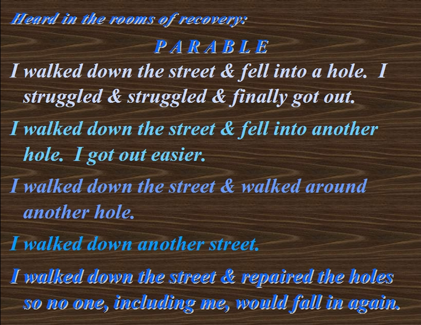 PARABLE: I walked down the street & fell into a hole. I sturuggled & sruggled & finally got out.   I walked down the street & fell into another hole. I got out easier.   I walked down the street & walked around another hole.   I walked down another street.   I walked down the street & repaired the holes so no one, including me, would fall in again. #Parable #LifeJourney #Recovery