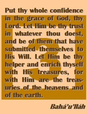 Put thy whole confidence in the grace of God, thy Lord. Let Him be thy trust in whatever thou doest, and be of them that have submitted themselves to His Will. Let Him be thy helper and enrich thyself with His treasures, for with Him are the treasuries of the heavens and of the earth. #Bahai #CareOfGod #bahaullah