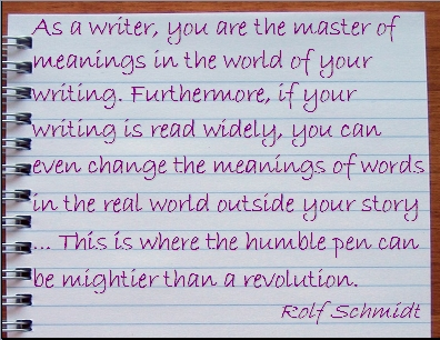 As a writer, you are the master of meanings in the world of your writing. Furthermore, if your writing is read widely, you can even change the meanings of words in the real world outside your story ... This is where the humble pen can be mightier than a revolution. #Writing #Meanings #RolfSchmidt