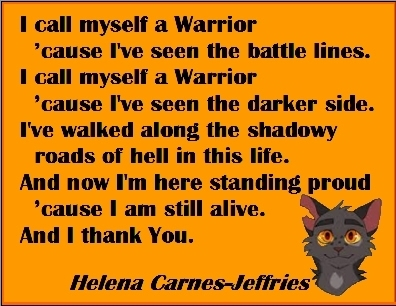 I call myself a Warrier 'cause I've seen the battle lines. I call myself a Warrior 'cause I've seen the darker side. I've walked along the shadowy roads of hell in this life. And now I'm here standing proud 'cause I am still alive. And I thank You. #Warrior #Survivor #HelenaCarnesJeffries