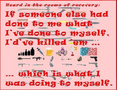 If someone else had done to me what I've done to myself, I'd've killed 'em ... which is what I was doing to myself. #KillingMe #Unacceptable #Recovery