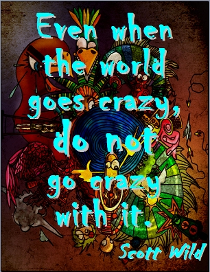 Even when the world goes, crazy, do not go crazy with it. #Insanity #Sanity #ScottWild