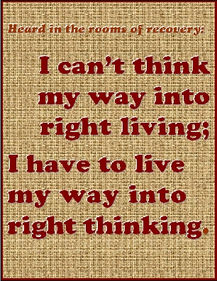 I can't think my way into right living; I have to live my way into right thinking. #Life #Thoughts #Recovery