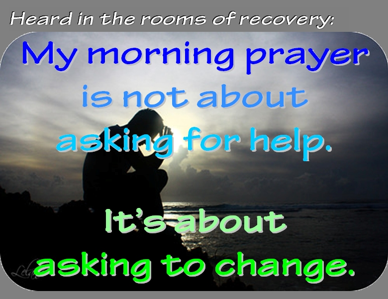 My morning prayer is not about asking for help. It's about asking to change. #Prayer #Change #Recovery