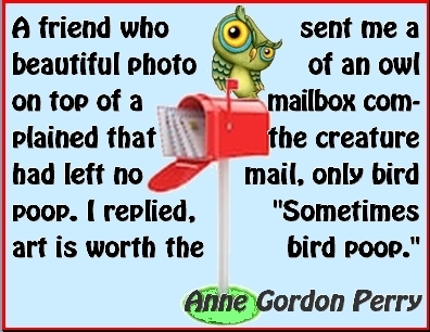 "A friend who sent me a beautiful photo of an owl on top of a mailbox complained that the creature had left no mail, only bird poop. I replied, ""Somes art is worth the bird poop."" #Art #WorthIt #AnneGordonPerry"