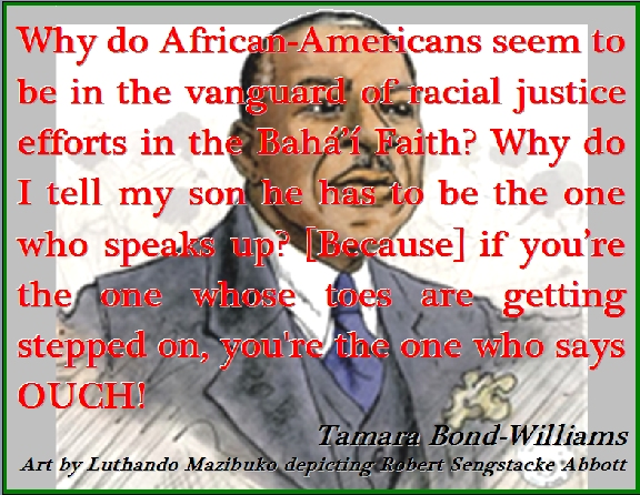 Why do African-Americans seem to be in the vanguard of racial justice efforts in the Baha'i Faith? Why do I tell my son he has to be the one who speaks up? [Because] if you're the one whose toes are getting stepped on, you're the one who says OUCH! #Race #Justice #TamaraBondWilliams