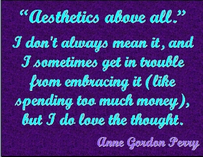 """Aesthetics above all."" I don't always mean it, and I sometimes get in trouble from embracing it (like spending too much money(\), but I do love the thought. #Aesthetics #Reality #AnneGordonPerry"