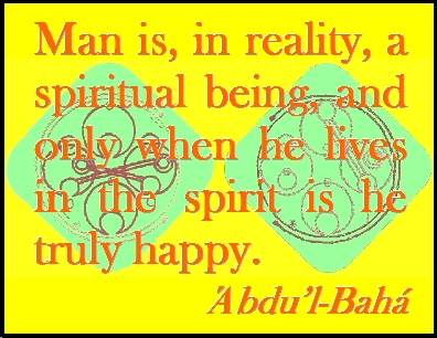 Man is, in reality, a spiritual being, and only when he lives in the spirit is he truly happy. #Bahai #Happiness #abdulbaha