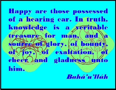Happy are those possessed of a hearing ear. In truth, knowledge is a veritable treasure for man, and a source of glory, of bounty, of joy, of exaltation, of cheer and gladness unto him. #Bahai #Happiness #bahaullah