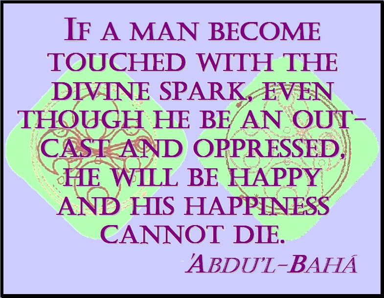 If a man become touched with the divine spark, even though he be an outcast and oppressed, he will be happy and his happiness cannot die. #Bahai #Happiness #abdulbaha