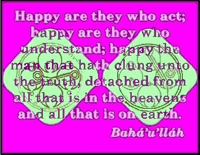 Happy are they who act; happy are they who understand; happy the man that hath clung unto the truth, detached from all that is in the heavens and all that is on earth. #Bahai #Happiness #bahaullah