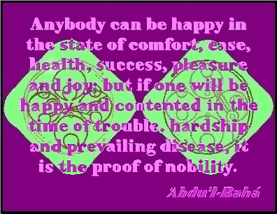 Anybody can be happy in the satte of confort, ease, health, success, pleasure and joy; but if one wil be happy and contented in the time of trouble, hardship and prevailing disease, it is the proff of nobility. #Bahai #Hapiness #abdulbaha