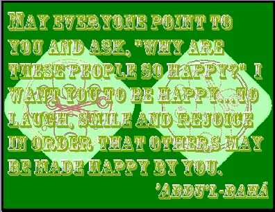 "May everyone point to you and ask, ""why are these people so happy?"" I want you to be happy...to laugh, smile and rejoice in order that others may be made happy by you. #Bahai #Happiness #abdulbaha"