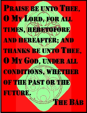 Praise be unto Thee, O My Lord, for all times, heretofore and hereafter; and thanks be unto Thee, O My God, under all conditions, whether of the past or the future. #Bahai #Happiness #thebab